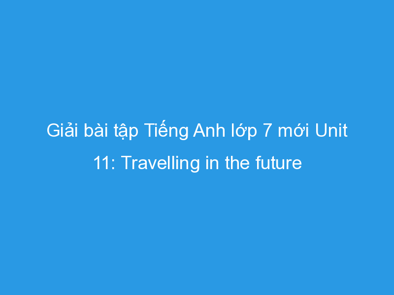 Photo of Giải bài tập Tiếng Anh lớp 7 mới Unit 11: Travelling in the future
